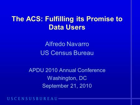 The ACS: Fulfilling its Promise to Data Users Alfredo Navarro US Census Bureau APDU 2010 Annual Conference Washington, DC September 21, 2010.