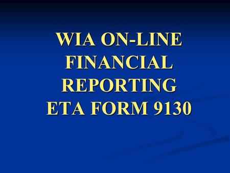 WIA ON-LINE FINANCIAL REPORTING ETA FORM 9130. This workshop reviews the procedures for submitting the DOL-WIA Financial Report ETA-9130. ON-LINE FINANCIAL.
