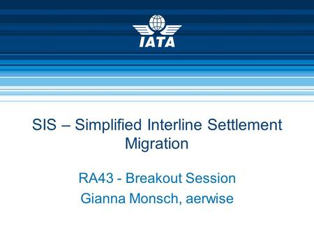 SIS – Simplified Interline Settlement Migration RA43 - Breakout Session Gianna Monsch, aerwise.