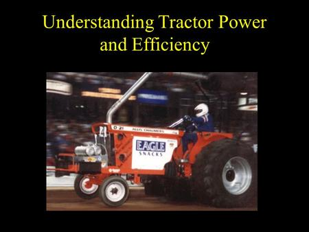 Understanding Tractor Power and Efficiency. Objectives Define power (and associated terms) and describe the types of power produced by a tractor. Define.