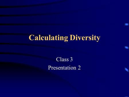 Calculating Diversity Class 3 Presentation 2. Outline Lecture Class room exercise to calculate diversity indices.