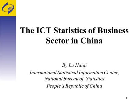 1 The ICT Statistics of Business Sector in China By Lu Haiqi International Statistical Information Center, National Bureau of Statistics People's Republic.