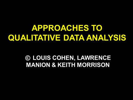 APPROACHES TO QUALITATIVE DATA ANALYSIS © LOUIS COHEN, LAWRENCE MANION & KEITH MORRISON.