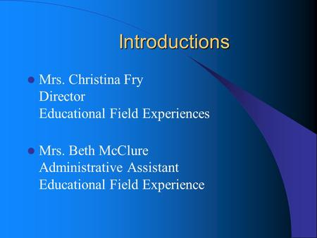 Introductions Mrs. Christina Fry Director Educational Field Experiences Mrs. Beth McClure Administrative Assistant Educational Field Experience.