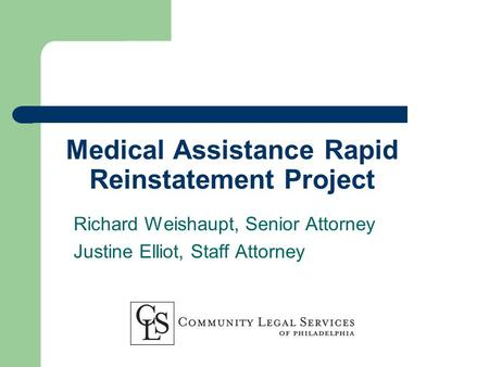 Medical Assistance Rapid Reinstatement Project Richard Weishaupt, Senior Attorney Justine Elliot, Staff Attorney.