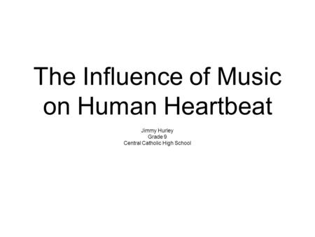 The Influence of Music on Human Heartbeat Jimmy Hurley Grade 9 Central Catholic High School.
