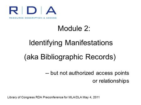Module 2: Identifying Manifestations (aka Bibliographic Records) -- but not authorized access points or relationships Library of Congress RDA Preconference.