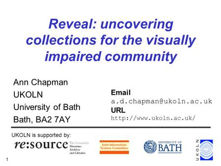 1 Reveal: uncovering collections for the visually impaired community Ann Chapman UKOLN University of Bath Bath, BA2 7AY UKOLN is supported by: