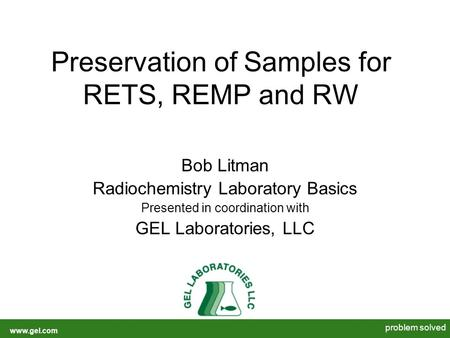 Www.gel.com problem solved Preservation of Samples for RETS, REMP and RW Bob Litman Radiochemistry Laboratory Basics Presented in coordination with GEL.