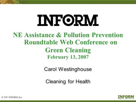 © 2007 INFORM, Inc. 1 NE Assistance & Pollution Prevention Roundtable Web Conference on Green Cleaning February 13, 2007 Carol Westinghouse Cleaning for.