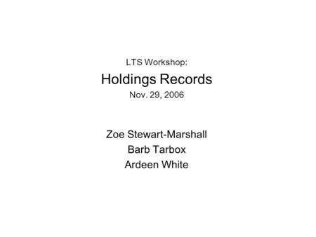 LTS Workshop: Holdings Records Nov. 29, 2006 Zoe Stewart-Marshall Barb Tarbox Ardeen White.