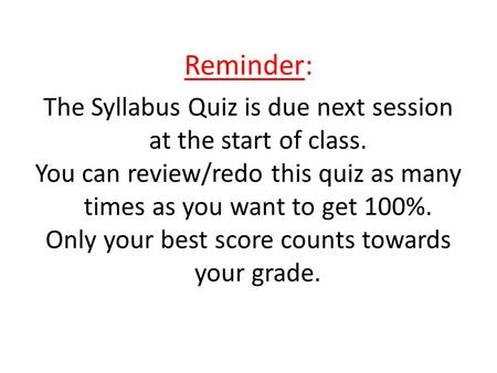 Reminder: The Syllabus Quiz is due next session at the start of class. You can review/redo this quiz as many times as you want to get 100%. Only your best.