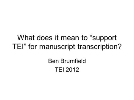 "What does it mean to ""support TEI"" for manuscript transcription? Ben Brumfield TEI 2012."