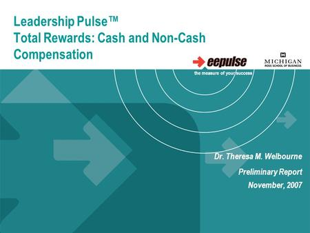 Leadership Pulse™ Total Rewards: Cash and Non-Cash Compensation Dr. Theresa M. Welbourne Preliminary Report November, 2007 the measure of your success.