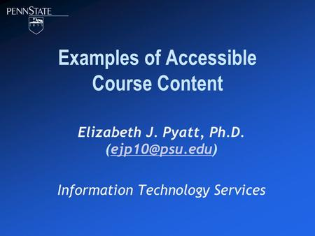 Examples of Accessible Course Content Elizabeth J. Pyatt, Ph.D. Information Technology Services.