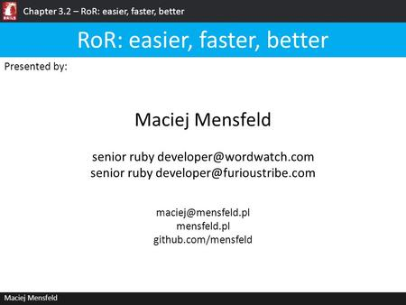 Chapter 3.2 – RoR: easier, faster, better Maciej Mensfeld Presented by: Maciej Mensfeld RoR: easier, faster, better mensfeld.pl github.com/mensfeld.