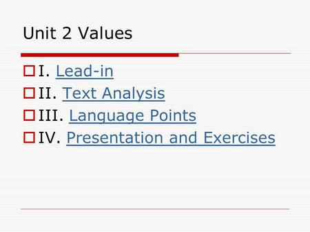 Unit 2 Values  I. Lead-inLead-in  II. Text AnalysisText Analysis  III. Language PointsLanguage Points  IV. Presentation and ExercisesPresentation and.