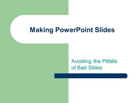 Avoiding the Pitfalls of Bad Slides Making PowerPoint Slides.