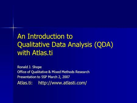 An Introduction to Qualitative Data Analysis (QDA) with Atlas.ti Ronald J. Shope Office of Qualitative & Mixed Methods Research Presentation to SSP March.