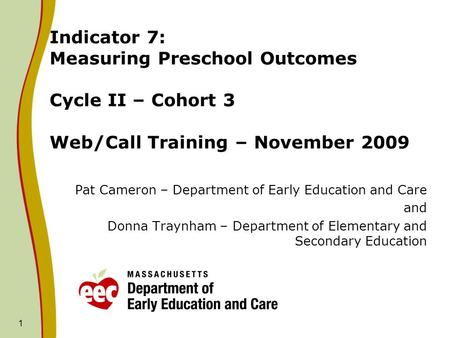 Indicator 7: Measuring Preschool Outcomes Cycle II – Cohort 3 Web/Call Training – November 2009 Pat Cameron – Department of Early Education and Care and.