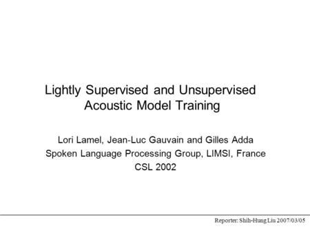 Lightly Supervised and Unsupervised Acoustic Model Training Lori Lamel, Jean-Luc Gauvain and Gilles Adda Spoken Language Processing Group, LIMSI, France.
