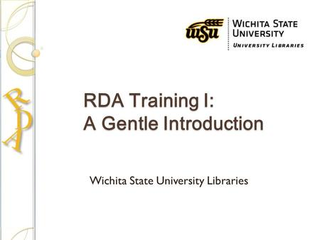 RDA Training I: A Gentle Introduction Wichita State University Libraries.