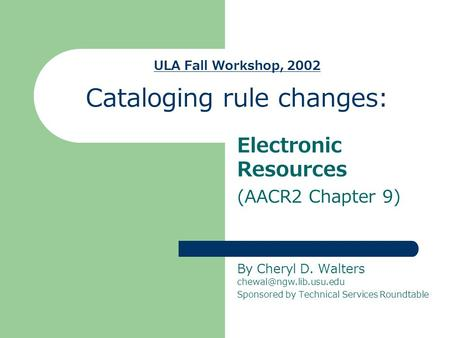 ULA Fall Workshop, 2002 Cataloging rule changes: Electronic Resources (AACR2 Chapter 9) By Cheryl D. Walters Sponsored by Technical.