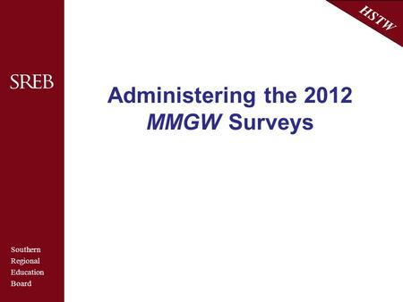 Southern Regional Education Board HSTW Administering the 2012 MMGW Surveys.