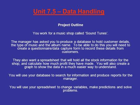 Unit 7.5 – Data Handling Project Outline You work for a music shop called 'Sound Tunes'. The manager has asked you to produce a database to hold customer.
