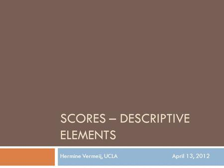 SCORES – DESCRIPTIVE ELEMENTS Hermine Vermeij, UCLAApril 13, 2012.