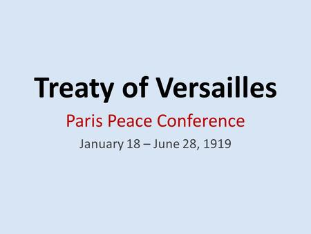 Treaty of Versailles Paris Peace Conference January 18 – June 28, 1919.