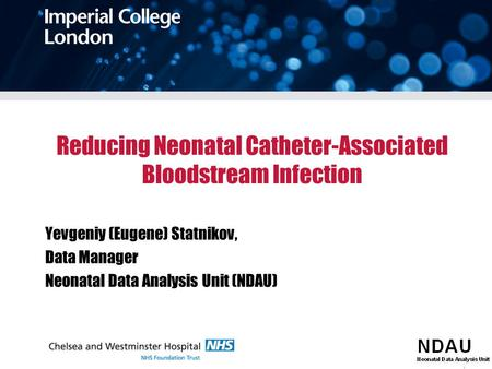 Reducing Neonatal Catheter-Associated Bloodstream Infection Yevgeniy (Eugene) Statnikov, Data Manager Neonatal Data Analysis Unit (NDAU)