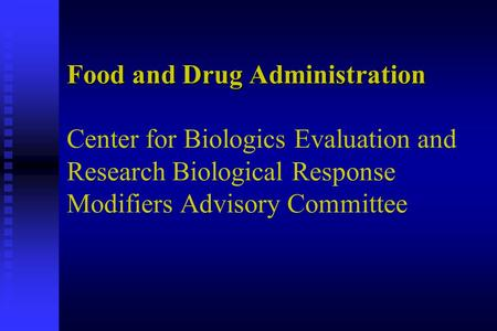 Food and Drug Administration Food and Drug Administration Center for Biologics Evaluation and Research Biological Response Modifiers Advisory Committee.
