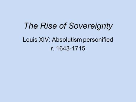 The Rise of Sovereignty Louis XIV: Absolutism personified r. 1643-1715.