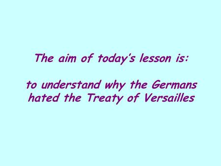 The aim of today's lesson is: to understand why the Germans hated the Treaty of Versailles.