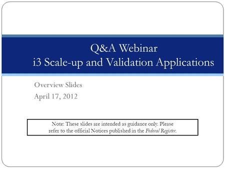 Overview Slides April 17, 2012 Q&A Webinar i3 Scale-up and Validation Applications Note: These slides are intended as guidance only. Please refer to the.