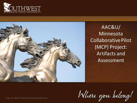 AAC&U/ Minnesota Collaborative Pilot (MCP) Project: Artifacts and Assessment Aug. 19, 2014 Professional Development Day 1.