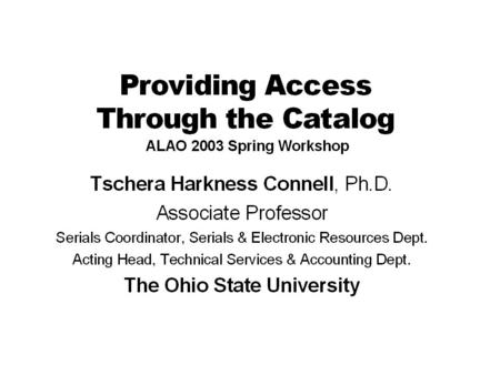 5/14/2003ALAO Spring Workshop 2003 Providing Access Cataloging –Requirements –One record or separate records for multiple formats –CONSER policy for simultaneous,