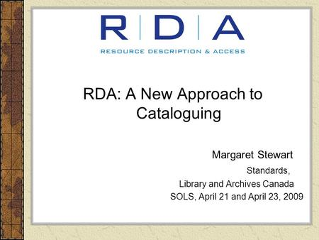 RDA: A New Approach to Cataloguing Margaret Stewart Standards, Library and Archives Canada SOLS, April 21 and April 23, 2009.