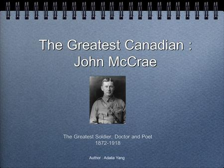 The Greatest Canadian : John McCrae The Greatest Soldier, Doctor and Poet 1872-1918 The Greatest Soldier, Doctor and Poet 1872-1918 Author : Adalia Yang.