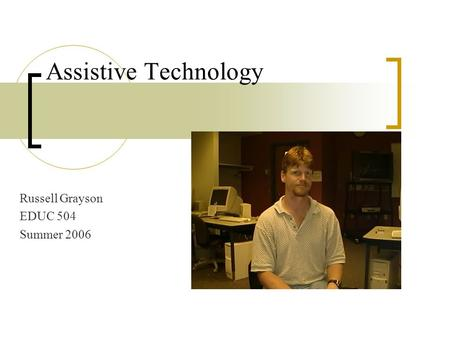 Assistive Technology Russell Grayson EDUC 504 Summer 2006.