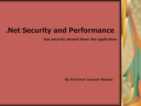 .Net Security and Performance -has security slowed down the application By Krishnan Ganesh Madras.