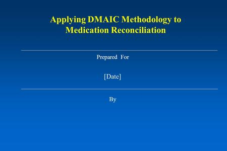Prepared For [Date] By Applying DMAIC Methodology to Medication Reconciliation.
