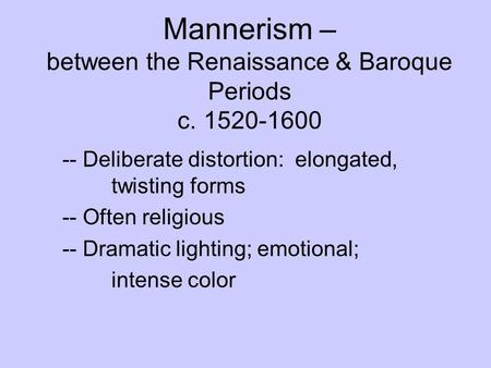 Mannerism – between the Renaissance & Baroque Periods c. 1520-1600 -- Deliberate distortion: elongated, twisting forms -- Often religious -- Dramatic lighting;