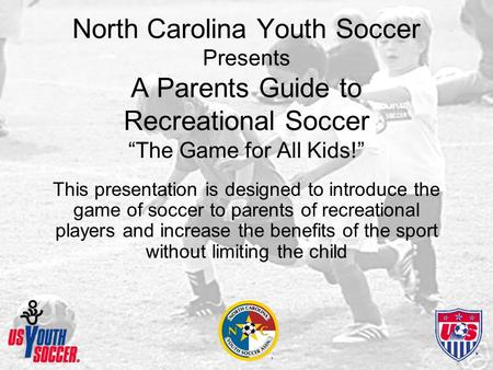 "North Carolina Youth Soccer Presents A Parents Guide to Recreational Soccer ""The Game for All Kids!"" This presentation is designed to introduce the game."