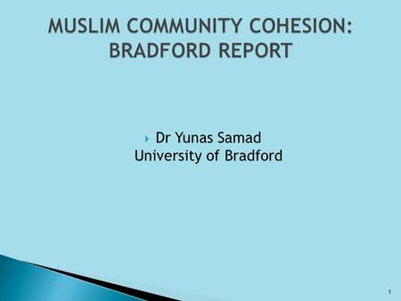  Dr Yunas Samad University of Bradford 1.  From Multiculturalism to Community Cohesion ◦ Brixton Riots ◦ Scarman Report  Multiculturalism ◦ Bradford,