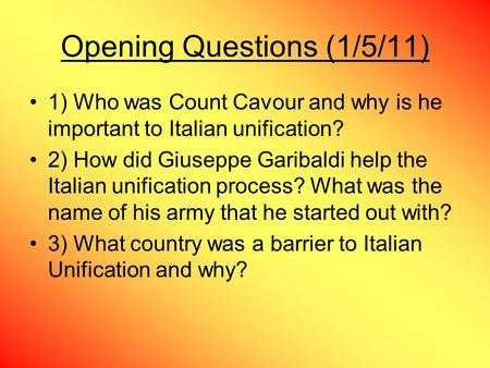 Opening Questions (1/5/11) 1) Who was Count Cavour and why is he important to Italian unification? 2) How did Giuseppe Garibaldi help the Italian unification.