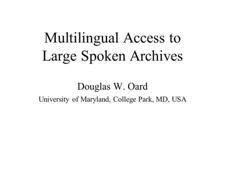 Multilingual Access to Large Spoken Archives Douglas W. Oard University of Maryland, College Park, MD, USA.