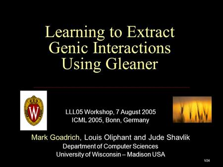 1/24 Learning to Extract Genic Interactions Using Gleaner LLL05 Workshop, 7 August 2005 ICML 2005, Bonn, Germany Mark Goadrich, Louis Oliphant and Jude.