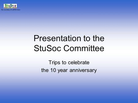 Presentation to the StuSoc Committee Trips to celebrate the 10 year anniversary By courtesy of Jeff Blincow.